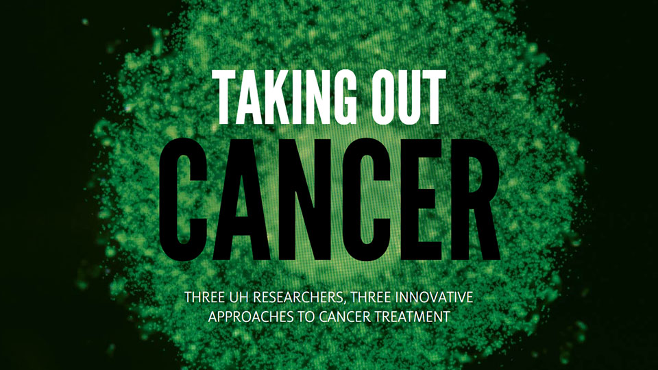 Taking Out Cancer: Three UH researchers, Three innovative approaches to cancer treatment